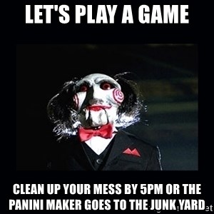 saw jigsaw meme - Let's play a game Clean up your mess by 5pm or the panini maker goes to the junk yard
