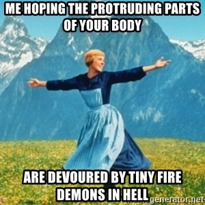 Sound Of Music Lady - Me hoping the protruding parts of your body are devoured by tiny fire demons in Hell