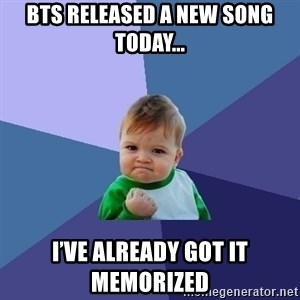 Success Kid - BTS released a new song today... I've already got it memorized
