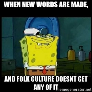 Don't you, Squidward? - when new words are made, and folk culture doesnt get any of it