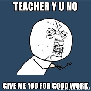 Y U No - Teacher y u no give me 100 for good work