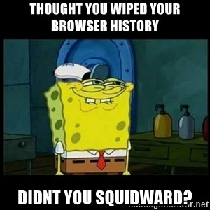 Don't you, Squidward? - thought you wiped your browser history didnt you squidward?
