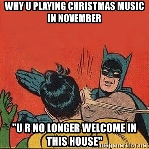 batman slap robin - why u playing christmas music in November ''U r no longer welcome in this house''