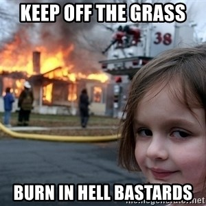 Disaster Girl - keep off the grass burn in hell bastards