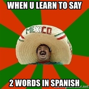 Successful Mexican - when u learn to say  2 words in spanish