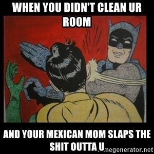 Batman Slappp - when you didn't clean ur room  and your Mexican mom slaps the shit outta u