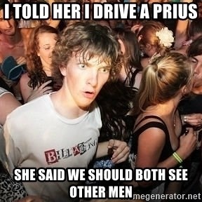 Sudden Realization Ralph - I told her I drive a prius she said we should both see other men