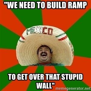 """Successful Mexican - """"we need to build ramp  to get over that stupid wall"""""""