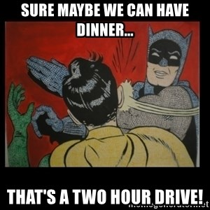 Batman Slappp - Sure maybe we can have dinner... That's a two hour drive!