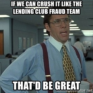 Bill Lumbergh - If we can crush it like the Lending Club Fraud Team That'd be great