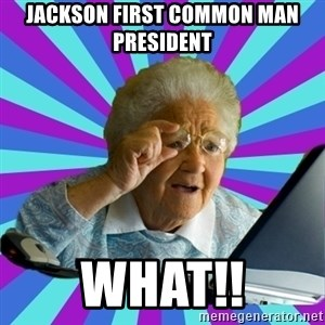 old lady - jackson first common man president what!!