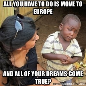you mean to tell me black kid - All you have to do is move to Europe And all of your dreams come true?