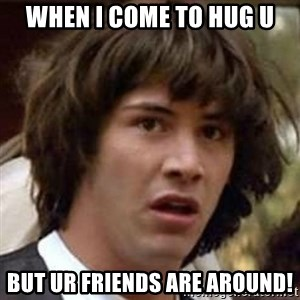 Conspiracy Keanu - When I come to hug u but ur friends are around!