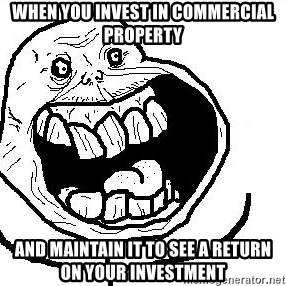 Happy Forever Alone - When you invest in commercial property and maintain it to see a return on your investment