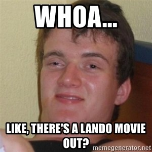 Stoner Stanley - Whoa... Like, there's a Lando movie out?
