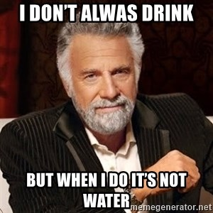 Stay Thirsty - I don't alwas drink  But when I do it's not water
