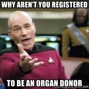 Why the fuck - why aren't you registered  to be an organ donor