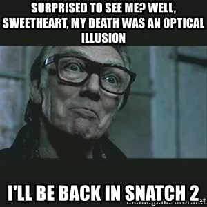 Brick Top - surprised to see me? well, sweetheart, my death was an optical illusion i'll be back in snatch 2