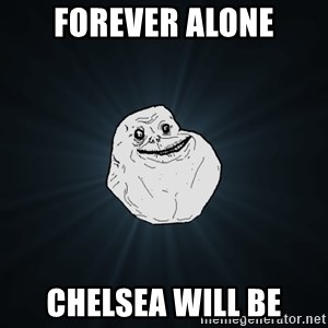 Forever Alone - forever alone chelsea will be