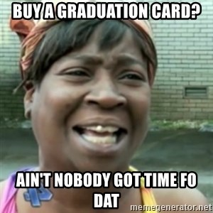Ain't nobody got time fo dat so - Buy a graduation card? Ain't nobody got time fo dat