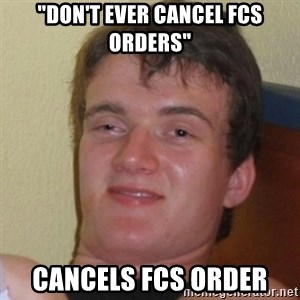 "Really Stoned Guy - ""don't ever cancel FCS orders"" Cancels fcs order"