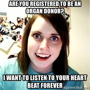 Overly Attached Girlfriend - are you registered to be an organ donor? i want to listen to your heart beat forever