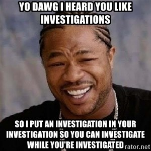 Yo Dawg - Yo dawg I heard you like investigations so I put an investigation in your investigation so you can investigate while you're investigated