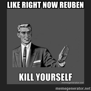kill yourself guy - like right now reuben