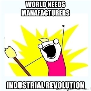 All the things - world needs manafacturers  industrial revolution