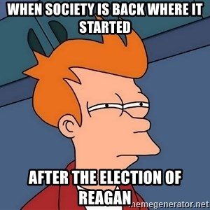 Futurama Fry - when society is back where it started  after the election of reagan
