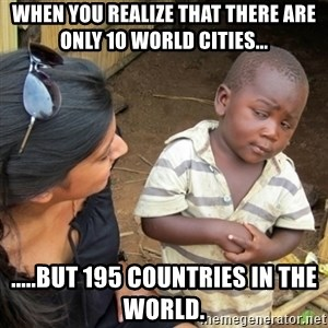 Skeptical 3rd World Kid - when you realize that there are only 10 world cities... .....but 195 countries in the world.
