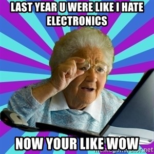old lady - last year u were like i hate electronics  now your like wow