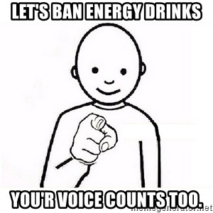 GUESS WHO YOU - let's ban energy drinks You'r voice counts too.