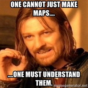 One Does Not Simply - one cannot just make maps.... ....one must understand them.