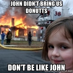Disaster Girl - John didn't bring us donutts Don't be like John