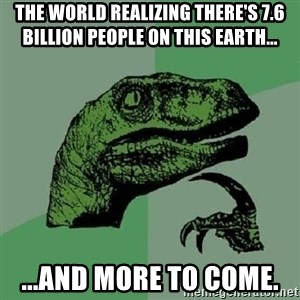 Philosoraptor - the world realizing there's 7.6 billion people on this earth... ...and more to come.