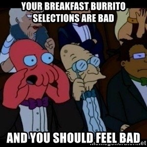 Zoidberg - Your breakfast burrito selections are bad and you should feel bad