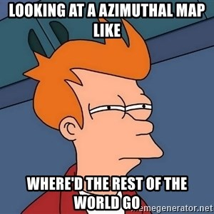 Futurama Fry - looking at a azimuthal map like where'd the rest of the world go