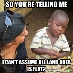 Skeptical 3rd World Kid - so you're telling me i can't assume all land area is flat?