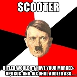 Advice Hitler - scooter hitler wouldn't have your marked-up,drug-and-alcohol addled ass