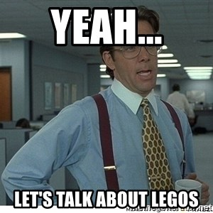 That would be great - Yeah... Let's talk about LEGOs