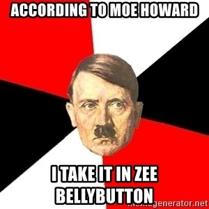 Advice Hitler - according to moe howard i take it in zee bellybutton