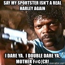 Pulp Fiction - Say my Sportster isn't a real Harley again I dare ya.  I double dare ya, mother f#¢{€r!