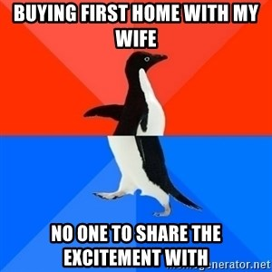 Socially Awesome Awkward Penguin - Buying first home with my wife  No one to share the excitement with