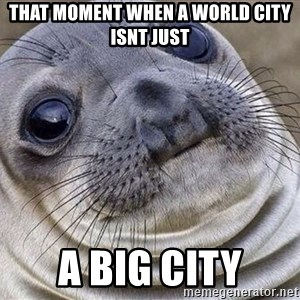 Awkward Moment Seal - That moment when a World City isnt just a big city