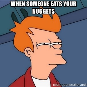 Futurama Fry - WHEN SOMEONE EATS YOUR NUGGETS