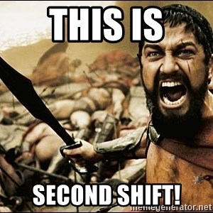 This Is Sparta Meme - This is SECOND SHIFT!