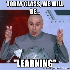 "Dr Evil meme - today class, we will be... ""learning"""