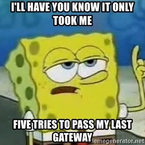Tough Spongebob - I'll have you know it only took me five tries to pass my last gateway