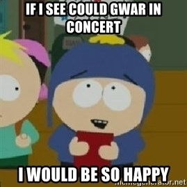 Craig would be so happy - if i see could gwar in concert i would be so happy